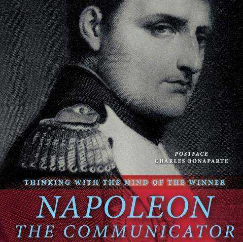 Napoleon the Communicator: thinking with the mind of the winner. Nasceva 251 anni fa il 15 agosto